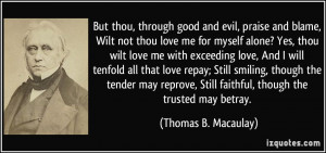 But thou, through good and evil, praise and blame, Wilt not thou love ...