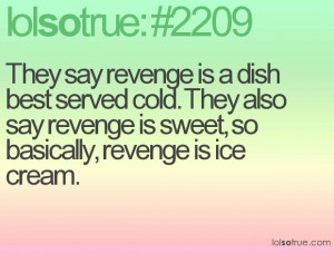 ... cold. They also say revenge is sweet, so basically, revenge is ice