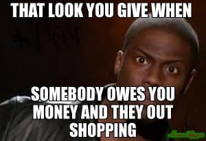 That look you give when somebody owes you money and they out shopping ...