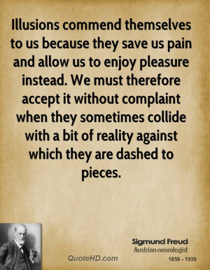 Illusions commend themselves to us because they save us pain and allow ...