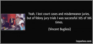 Yeah, I lost court cases and misdemeanor juries, but of felony jury ...
