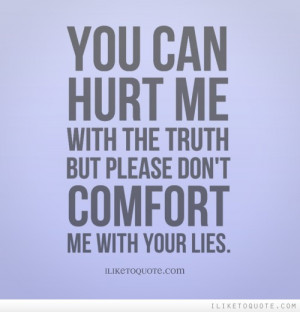 ... can hurt me with the truth but please don't comfort me with your lies