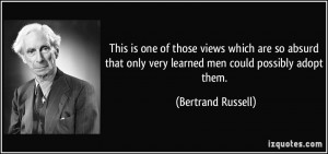 ... only very learned men could possibly adopt them. - Bertrand Russell