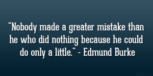 "... who did nothing because he could do only a little."" – Edmund Burke"