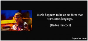 Music happens to be an art form that transcends language. - Herbie ...