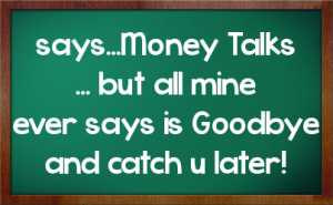 says...Money Talks ... but all mine ever says is Goodbye and catch u ...