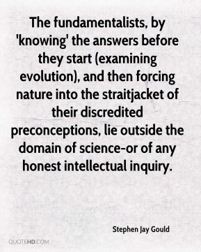 Stephen Jay Gould - The fundamentalists, by 'knowing' the answers ...
