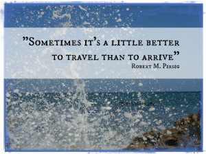 """Sometimes it's a little better to travel than to arrive."""" Robert M ..."""