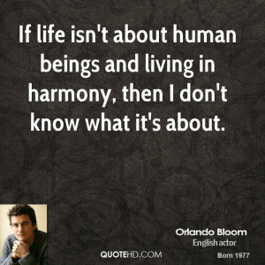 If life isn't about human beings and living in harmony, then I don't ...