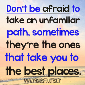 Don't be afraid to take an unfamiliar path, sometimes they're the ones ...