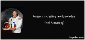 Research is creating new knowledge. - Neil Armstrong
