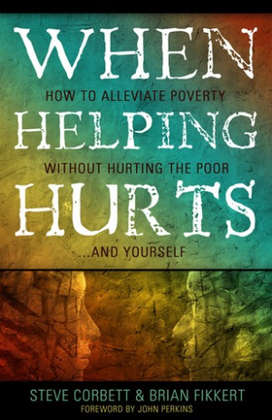 When Helping Hurts: How to Alleviate Poverty Without Hurting the Poor ...