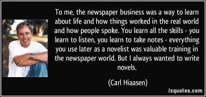 To me, the newspaper business was a way to learn about life and how ...