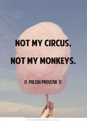 Not my circus. Not my monkeys Picture Quote #1