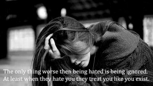 The Only Thing Worse Then Being Hated Is Being Ignored. At Least When ...