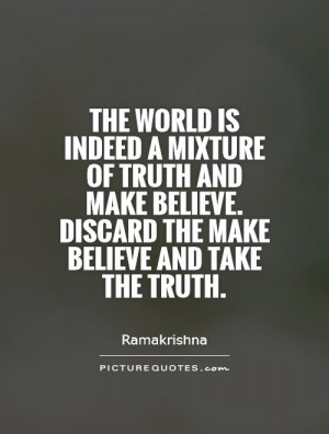 ... believe. Discard the make believe and take the truth. Picture Quote #1