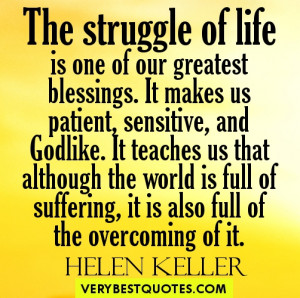 The struggle of life is one of our greatest blessings. It makes us ...