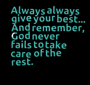 Always always give your best... And remember, God never fails to take ...