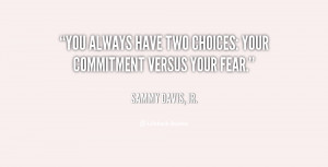 You always have two choices: your commitment versus your fear.""