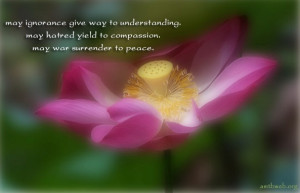 ignorance give way to understanding. May hatred yield to compassion ...