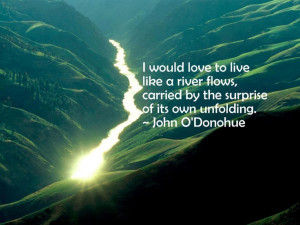 ... flows, carried by the surprise of its own unfolding - John O'Donohue