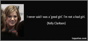 never said I was a 'good girl.' I'm not a bad girl. - Kelly Clarkson