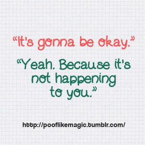 its-gonna-be-okay-yeah-because-its-not-happening-to-you.jpg