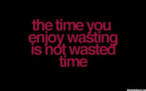 Time you enjoy wasting is not wasted time - Wise Quote