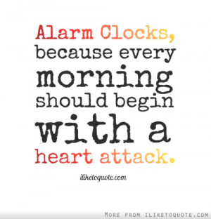 Alarm Clocks, because every morning should begin with a heart attack.