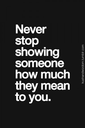 20. Never stop showing someone how much they mean to you.