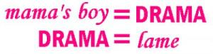 mama's boy = drama
