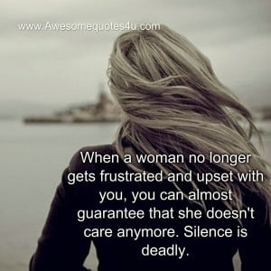 ... can almost guarantee that she doesn't care anymore. Silence is deadly