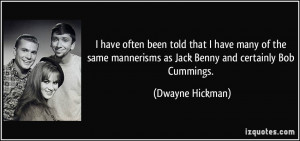 ... mannerisms as Jack Benny and certainly Bob Cummings. - Dwayne Hickman