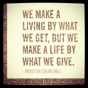 We make a living by what we get, but we make a life by what we give ...