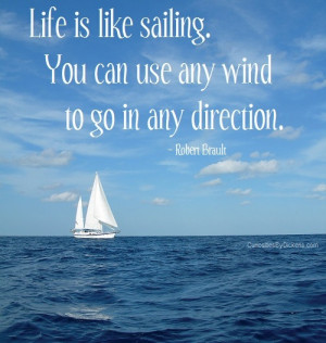Life is like sailing. You can use any wind to go in any direction.