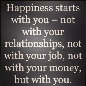 Happiness starts with you - not with your relationships, not with your ...