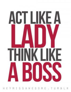 Act like a Lady, Think like a Boss.