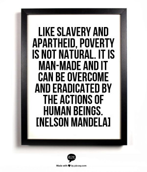 , poverty is not natural. It is man-made and it can be overcome ...