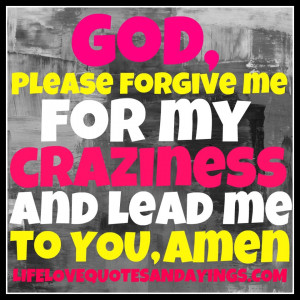 God, Please forgive me for my craziness and lead me to YOU ♥ Amen