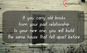 If you carry old bricks from your past relationship to your new one ...