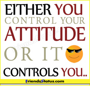 Either you control your attitude or it controls you..