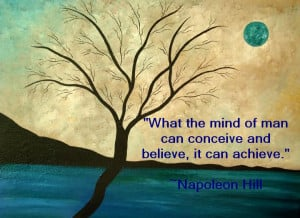 What the mind of man can conceive and believe, it can achieve.