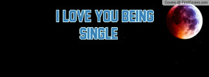 LOVE YOU BEING SINGLE Profile Facebook Covers