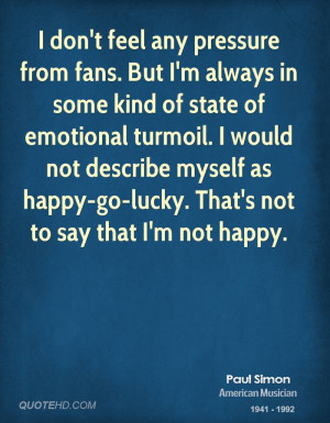 ... turmoil. I would not describe myself as happy-go-lucky. That's not to