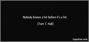 Nobody knows a hit before it's a hit. - Tom T. Hall