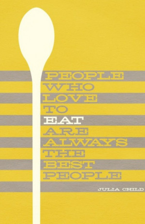 """... People who love to eat are always the best people."""" – Julia Child"""