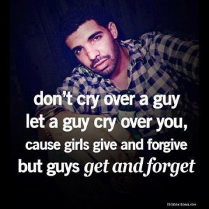 ... Goy Cry Over You, Cause Girls Give And Forgive But Guys Get And Forget