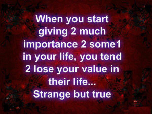 ... You Tend 2 Lose Your Value In Their Life Strange But True ~ Life Quote