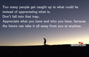 Too Many People Get Caught Up In What Could be Instead of appreciating ...