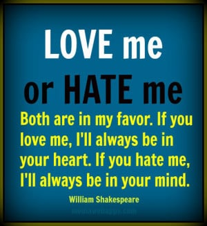 Love me or hate me, both are in my favor. If you love me, I'll always ...